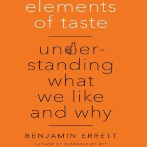 Elements of Taste: Understanding What We Like and Why, Benjamin Errett