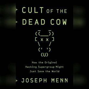 Cult of the Dead Cow How the Original Hacking Supergroup Might Just Save the World, Joseph Menn