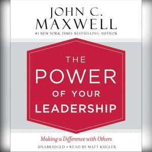 The Power of Your Leadership: Making a Difference with Others, John C. Maxwell