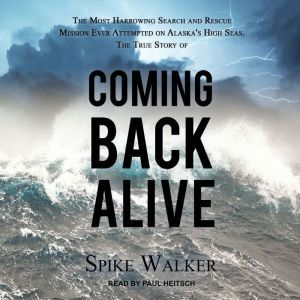Coming Back Alive: The True Story of the Most Harrowing Search and Rescue Mission Ever Attempted on Alaska's High Seas, Spike Walker