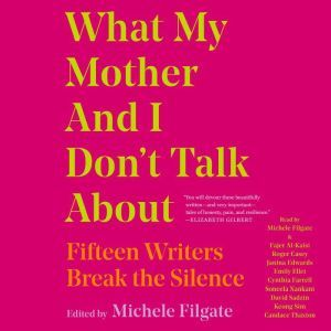 What My Mother and I Don't Talk About: Fifteen Writers Break the Silence, Michele Filgate