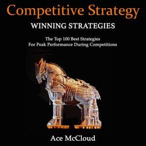 Competitive Strategy: Winning Strategies: The Top 100 Best Strategies For Peak Performance During Competitions, Ace McCloud