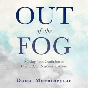 Out of the Fog Moving From Confusion to Clarity After Narcissistic Abuse, Dana Morningstar