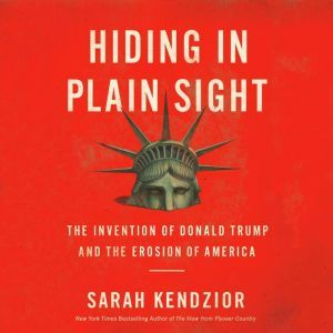 Hiding in Plain Sight The Invention of Donald Trump and the Erosion of America, Sarah Kendzior