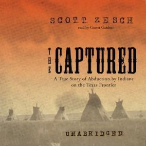 The Captured: A True Story of Abduction by Indians on the Texas Frontier, Scott Zesch
