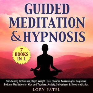 Guided Meditation & hypnosis: 7 books 1 Self-healing techniques, Rapid Weight Loss, Chakras Awakening for Beginners. Bedtime Meditation for Kids and Toddlers. Anxiety, Self-esteem & Sleep meditation, Lory Patel