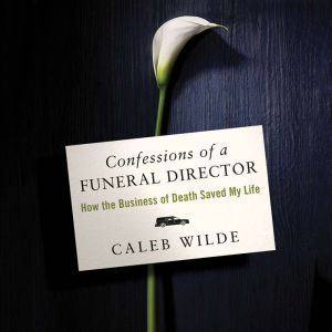 Confessions of a Funeral Director How the Business of Death Saved My Life, Caleb Wilde