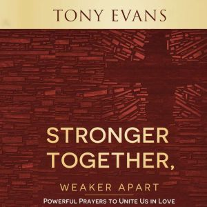Stronger Together, Weaker Apart: Powerful Prayers to Unite Us in Love, Tony Evans