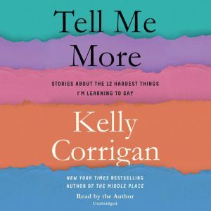 Tell Me More Stories About the 12 Hardest Things I'm Learning to Say, Kelly Corrigan