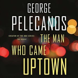 The Man Who Came Uptown, George Pelecanos