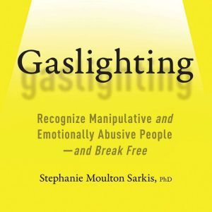 Gaslighting Recognize Manipulative and Emotionally Abusive People--and Break Free, Stephanie Moulton Sarkis