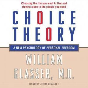 Choice Theory A New Psychology of Personal Freedom, William Glasser, M.D.