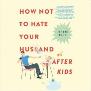 How Not to Hate Your Husband After Kids, Jancee Dunn
