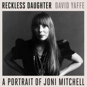 Reckless Daughter: A Portrait of Joni Mitchell, David Yaffe