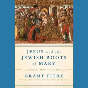 Jesus and the Jewish Roots of Mary Unveiling the Mother of the Messiah, Brant James Pitre